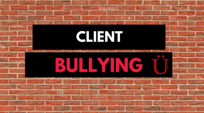 Client Bullying: Cuando tu cliente se pasa de contento…